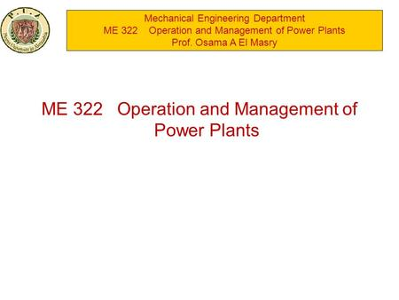 Mechanical Engineering Department ME 322 Operation and Management of Power Plants Prof. Osama A El Masry ME 322 Operation and Management of Power Plants.