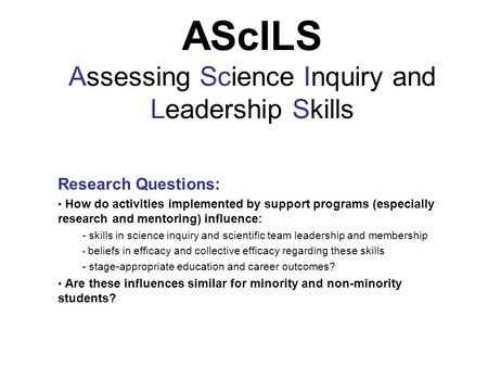 AScILS Assessing Science Inquiry and Leadership Skills Research Questions: How do activities implemented by support programs (especially research and mentoring)