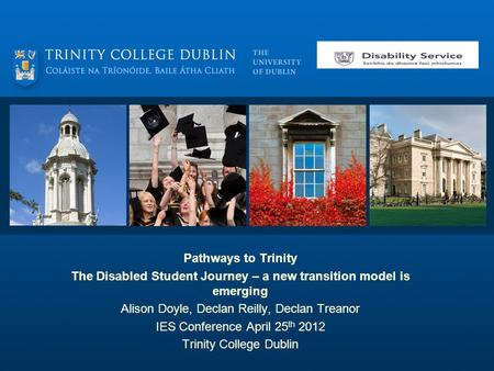 Pathways to Trinity The Disabled Student Journey – a new transition model is emerging Alison Doyle, Declan Reilly, Declan Treanor IES Conference April.