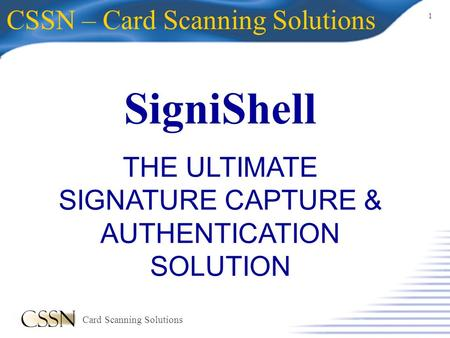 1 Card Scanning Solutions SigniShell CSSN – Card Scanning Solutions THE ULTIMATE SIGNATURE CAPTURE & AUTHENTICATION SOLUTION.