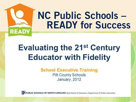 Evaluating the 21st Century Educator with Fidelity School Executive Training Pitt County Schools January, 2012.