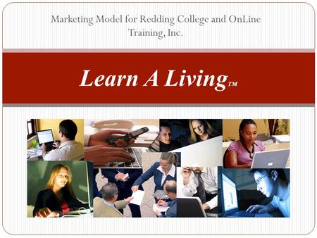 Marketing Model for Redding College and OnLine Training, Inc. Learn A Living TM.