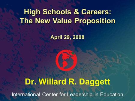International Center for Leadership in Education Dr. Willard R. Daggett High Schools & Careers: The New Value Proposition April 29, 2008.