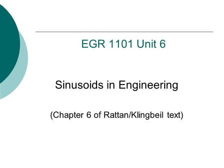 EGR 1101 Unit 6 Sinusoids in Engineering (Chapter 6 of Rattan/Klingbeil text)