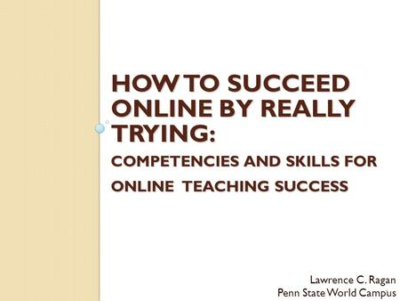 HOW TO SUCCEED ONLINE BY REALLY TRYING: COMPETENCIES AND SKILLS FOR ONLINE TEACHING SUCCESS Lawrence C. Ragan Penn State World Campus 1.