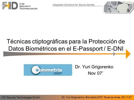 Integrated Solutions for Secure Identity Técnicas ctiptográficas para la Protección de Datos Biométricos en el E-Passport / E-DNI f-ID Security Technologies.