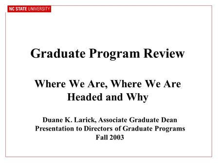 Graduate Program Review Where We Are, Where We Are Headed and Why Duane K. Larick, Associate Graduate Dean Presentation to Directors of Graduate Programs.