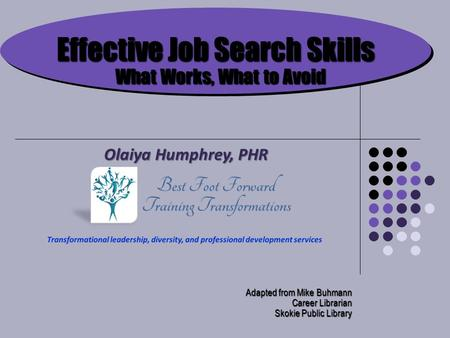 Effective Job Search Skills What Works, What to Avoid Adapted from Mike Buhmann Career Librarian Skokie Public Library Olaiya Humphrey, PHR.