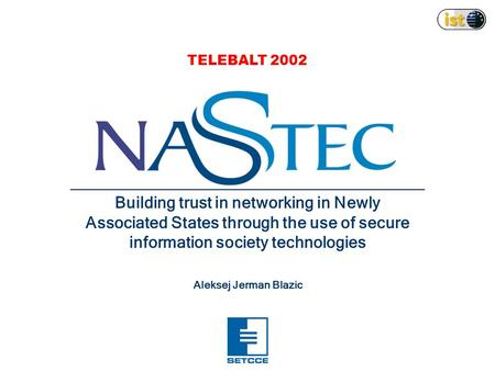 Building trust in networking in Newly Associated States through the use of secure information society technologies Aleksej Jerman Blazic TELEBALT 2002.