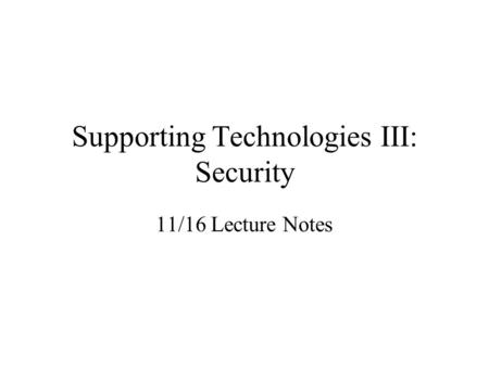 Supporting Technologies III: Security 11/16 Lecture Notes.