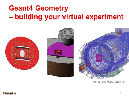Geant4 Geometry – building your virtual experiment 1 Image source: ALICE experiment.