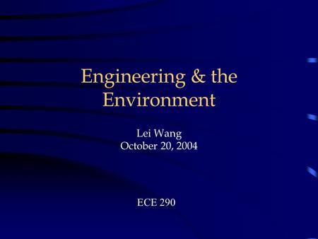 Engineering & the Environment. Lei Wang October 20, 2004 ECE 290.