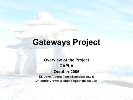 Gateways Project Overview of the Project CAPLA October 2006 Dr. Jane Arscott Dr. Ingrid Crowther