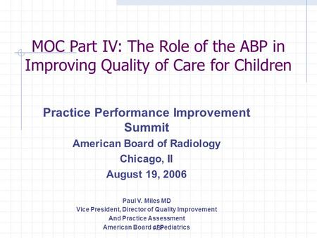ABP Practice Performance Improvement Summit American Board of Radiology Chicago, Il August 19, 2006 Paul V. Miles MD Vice President, Director of Quality.