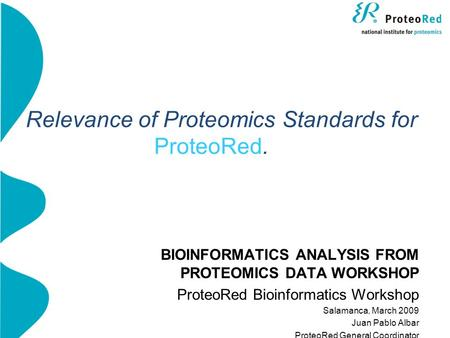 Relevance of Proteomics Standards for ProteoRed. BIOINFORMATICS ANALYSIS FROM PROTEOMICS DATA WORKSHOP ProteoRed Bioinformatics Workshop Salamanca, March.
