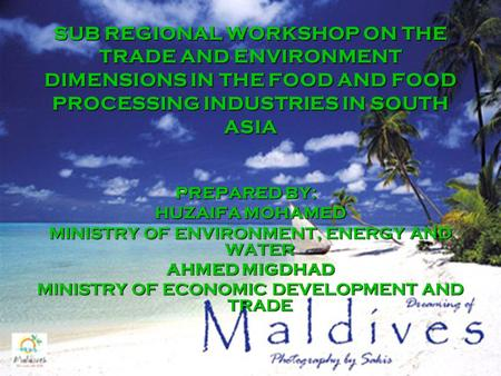 SUB REGIONAL WORKSHOP ON THE TRADE AND ENVIRONMENT DIMENSIONS IN THE FOOD AND FOOD PROCESSING INDUSTRIES IN SOUTH ASIA PREPARED BY: HUZAIFA MOHAMED MINISTRY.