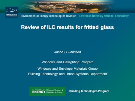 Review of ILC results for fritted glass Jacob C. Jonsson Windows and Daylighting Program Windows and Envelope Materials Group Building Technology and Urban.