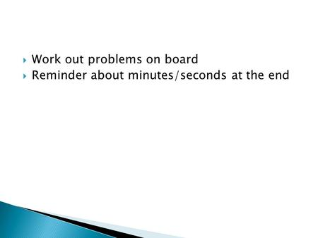  Work out problems on board  Reminder about minutes/seconds at the end.