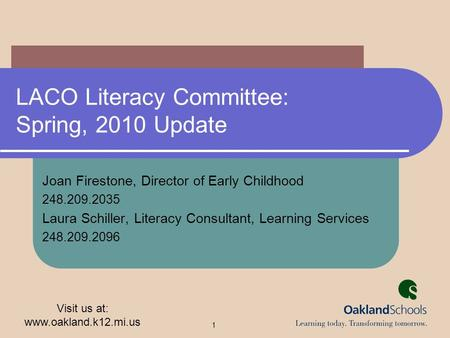 Visit us at: www.oakland.k12.mi.us 1 LACO Literacy Committee: Spring, 2010 Update Joan Firestone, Director of Early Childhood 248.209.2035 Laura Schiller,