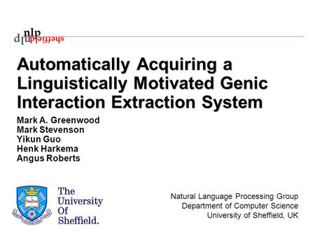 Automatically Acquiring a Linguistically Motivated Genic Interaction Extraction System Mark A. Greenwood Mark Stevenson Yikun Guo Henk Harkema Angus Roberts.