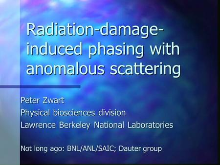 Radiation-damage- induced phasing with anomalous scattering Peter Zwart Physical biosciences division Lawrence Berkeley National Laboratories Not long.