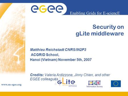 Enabling Grids for E-sciencE www.eu-egee.org Security on gLite middleware Matthieu Reichstadt CNRS/IN2P3 ACGRID School, Hanoi (Vietnam) November 5th, 2007.