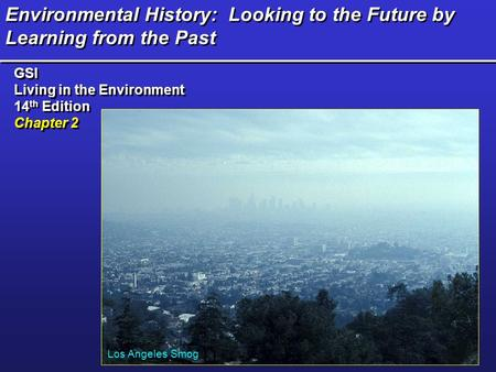 Environmental History: Looking to the Future by Learning from the Past GSI Living in the Environment 14 th Edition Chapter 2 GSI Living in the Environment.