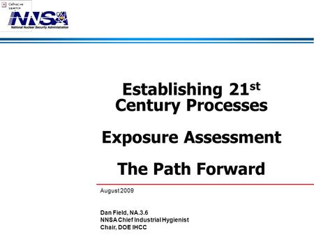 Establishing 21 st Century Processes Exposure Assessment The Path Forward August 2009 Dan Field, NA.3.6 NNSA Chief Industrial Hygienist Chair, DOE IHCC.