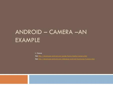 ANDROID – CAMERA –AN EXAMPLE L. Grewe See