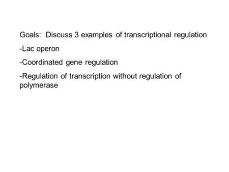Goals: Discuss 3 examples of transcriptional regulation -Lac operon -Coordinated gene regulation -Regulation of transcription without regulation of polymerase.