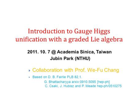 Introduction to Gauge Higgs unification with a graded Lie algebra 2011. 10. Academia Sinica, Taiwan Jubin Park (NTHU)  Collaboration with Prof. We-Fu.