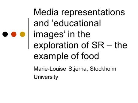 Media representations and 'educational images' in the exploration of SR – the example of food Marie-Louise Stjerna, Stockholm University.