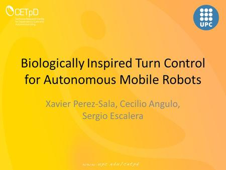 Biologically Inspired Turn Control for Autonomous Mobile Robots Xavier Perez-Sala, Cecilio Angulo, Sergio Escalera.