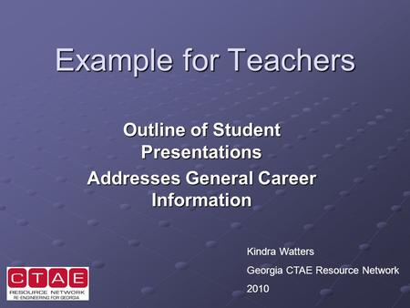 Example for Teachers Outline of Student Presentations Addresses General Career Information Kindra Watters Georgia CTAE Resource Network 2010.