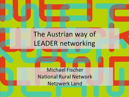 The Austrian way of LEADER networking Michael Fischer National Rural Network Netzwerk Land.