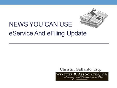NEWS YOU CAN USE eService And eFiling Update Christin Gallardo, Esq.
