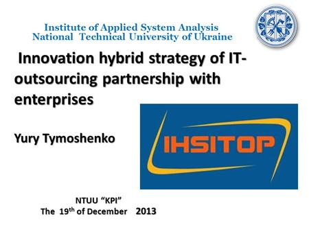 Innovation hybrid strategy of IT- outsourcing partnership with enterprises Yury Tymoshenko Innovation hybrid strategy of IT- outsourcing partnership with.