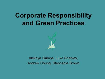 Corporate Responsibility and Green Practices Alekhya Gampa, Luke Sharkey, Andrew Chung, Stephanie Brown.