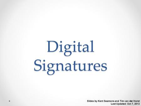 Digital Signatures Slides by Kent Seamons and Tim van der Horst Last Updated: Oct 7, 2013.