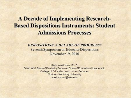 A Decade of Implementing Research- Based Dispositions Instruments: Student Admissions Processes DISPOSITIONS: A DECADE OF PROGRESS? Seventh Symposium on.