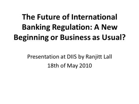 The Future of International Banking Regulation: A New Beginning or Business as Usual? Presentation at DIIS by Ranjitt Lall 18th of May 2010.