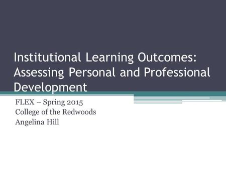 Institutional Learning Outcomes: Assessing Personal and Professional Development FLEX – Spring 2015 College of the Redwoods Angelina Hill.