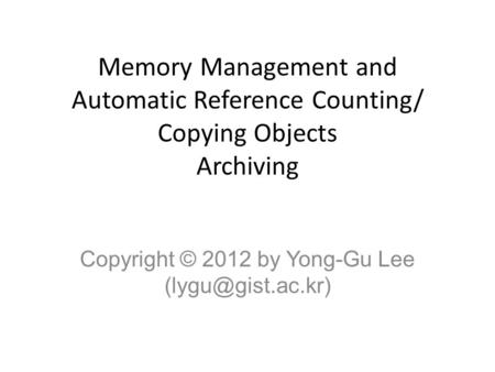 Memory Management and Automatic Reference Counting/ Copying Objects Archiving Copyright © 2012 by Yong-Gu Lee