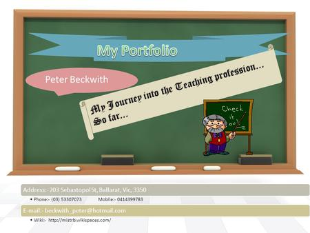 Peter Beckwith My Journey into the Teaching profession... So far... Address:- 203 Sebastopol St, Ballarat, Vic, 3350 Phone:- (03) 53307073 Mobile:- 0414399783.