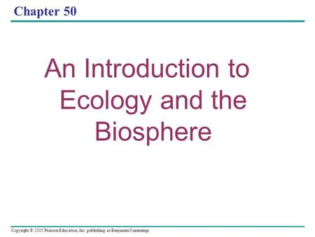 Copyright © 2005 Pearson Education, Inc. publishing as Benjamin Cummings Chapter 50 An Introduction to Ecology and the Biosphere.