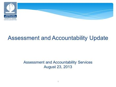 Assessment and Accountability Update Assessment and Accountability Services August 23, 2013 1.