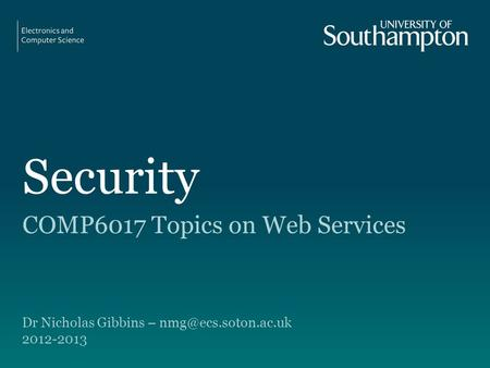 Security COMP6017 Topics on Web Services Dr Nicholas Gibbins – 2012-2013.