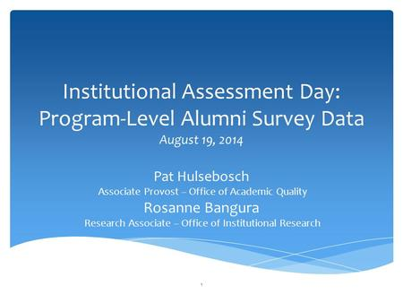 Institutional Assessment Day: Program-Level Alumni Survey Data August 19, 2014 Pat Hulsebosch Associate Provost – Office of Academic Quality Rosanne Bangura.