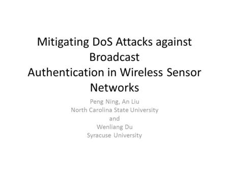 Mitigating DoS Attacks against Broadcast Authentication in Wireless Sensor Networks Peng Ning, An Liu North Carolina State University and Wenliang Du Syracuse.