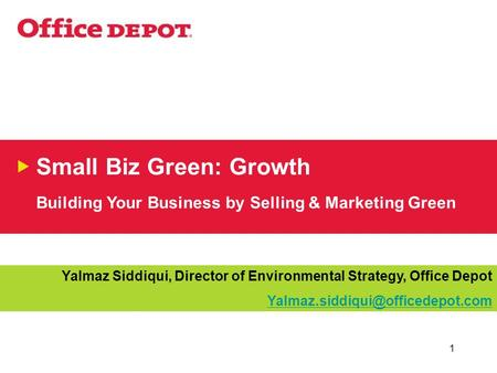 1 Small Biz Green: Growth Building Your Business by Selling & Marketing Green Yalmaz Siddiqui, Director of Environmental Strategy, Office Depot